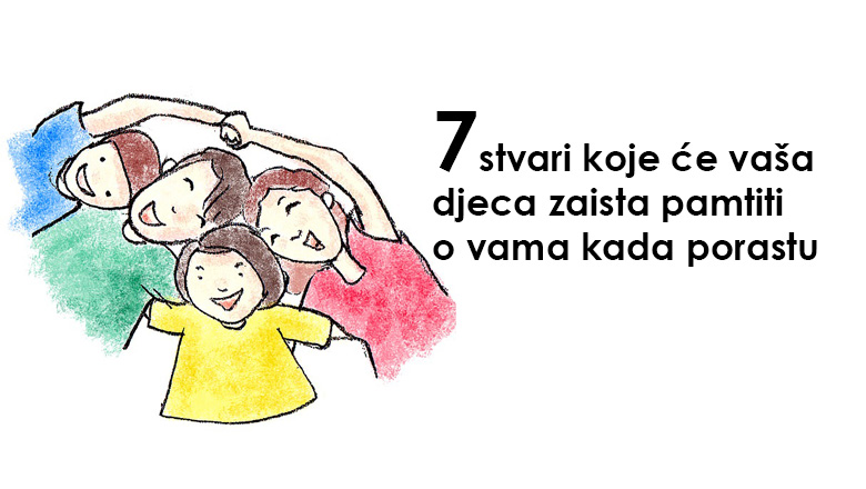 7 stvari koje će vaša djeca zaista pamtiti o vama kada porastu